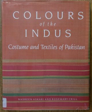 Colours of the Indus: Costume and Textiles of Pakistan. Nasreen Askari, Rosemary Crill