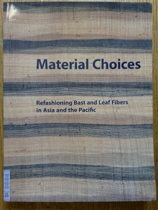 Material Choices: Refashioning Bast and Leaf Fibers in Asia and the Pacific. Roy W. Hamilton, B....