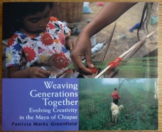 Weaving Generations Together: Evolving Creativity in the Maya of Chiapas. Patricia Marks Greenfield