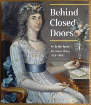 Behind Closed Doors: Art in the Spanish American Home, 1492-1898. Richard Aste