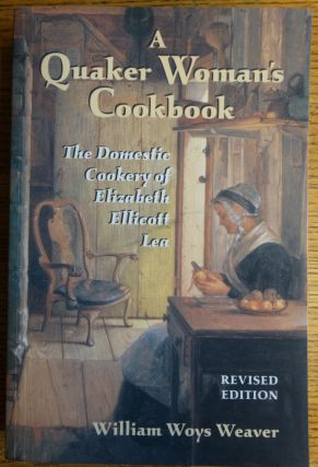 A Quaker Woman's Cookbook: The Domestic Cookery of Elizabeth Ellicott Lea. Elizabeth Ellicott...