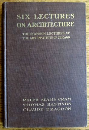 Six Lectures on Architecture (The Scammon Lectures of 1915). Ralph Cram, Thomas Hastings, Claude...