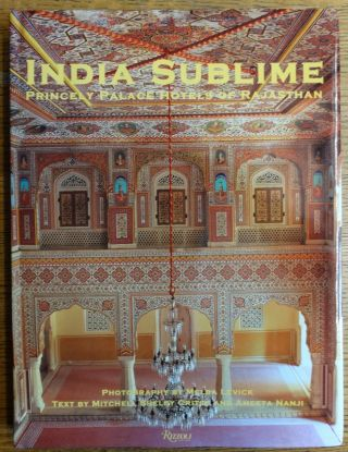 India Sublime: Princely Palace Hotels of Rajasthan. Mitchell Shelby Crites, Ameeta Nanji