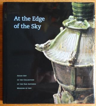 At the Edge of the Sky: Asian Art in the Collection of the San Antonio Museum of Art. Martha...