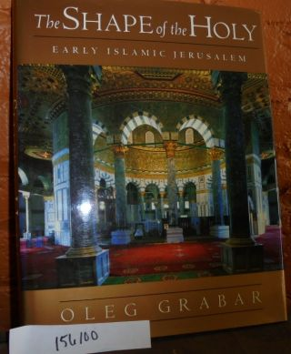 The Shape of the Holy: Early Islamic Jerusalem. Oleg Grabar