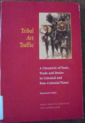 Tribal Art Traffic: A Chronicle of Taste, Trade and Desire in Colonial and Post-Colonial Times....