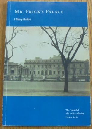Mr. Frick's Palace (The Council of The Frick Collection Lecture Series). Hilary Ballon