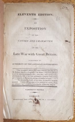 AN EXPOSITION OF THE CAUSES AND CHARACTER OF THE LATE WAR WITH GREAT BRITAIN, PUBLISHED BY AUTHORITY OF THE AMERICAN GOVERNMENT