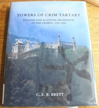 Towers of Crim Tartary: Engish and Scottish Architects and Craftsmen in the Crimea, 1762-1853. C. E. B. Brett.