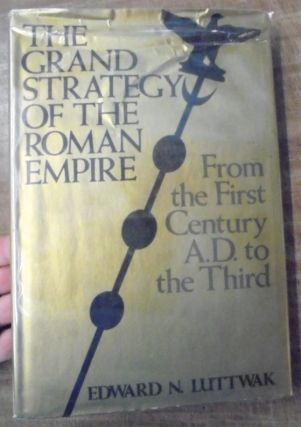 The Grand Strategy of the Roman Empire from the First Century A.D. to the Third. Edward N. Luttwak
