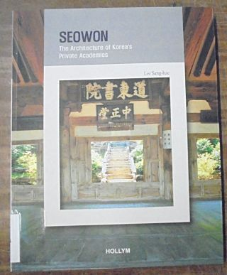 Seowon: The Architecture of Korea's Private Academies. Sang-Hae Lee.