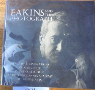 Eakins and The Photograph: Works by Thomas Eakins and His Circle in The Collection of The...
