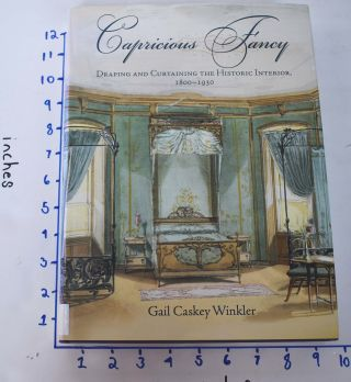Capricious Fancy: Draping and Curtaining the Historic Interior, 1800-1930. Gail Caskey Winkler, Roger W. Moss.