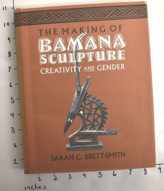 The Making of Bamana Sculpture: Creativity and Gender. Sarah C. Brett-Smith