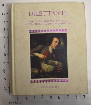 Dilettanti: the Antic and the Antique in Eighteenth-Century England. Bruce Redford