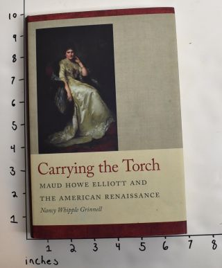 Carrying the Torch : Maud Howe Elliott and the American Renaissance. Nancy Whipple Grinnell