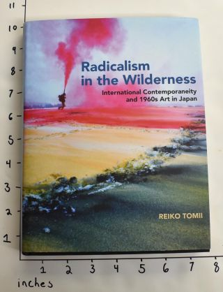 Radicalism in the Wilderness: International Contemporaneity and 1960s Art in Japan. Reiko Tomii.