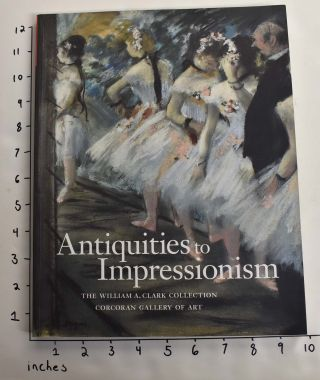 Antiquities to Impressionism: The William A. Clark Collection, Corcoran Gallery of Art. Laura...