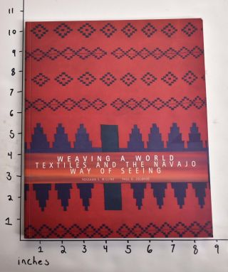 Weaving a World: Textiles and the Navajo Way of Seeing. Roseann S. Willink, Paul G. Zolbrod