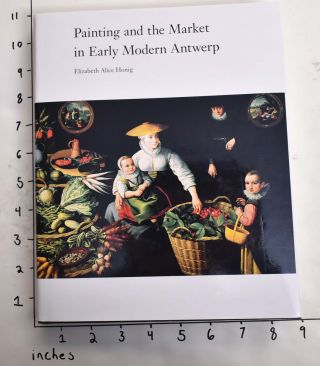 Painting and the Market in Early Modern Antwerp. Elizabeth Alice Honig