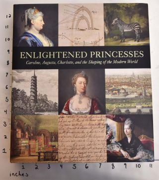 Enlightened Princesses: Caroline, Augusta, Charlotte, and the Shaping of the Modern World. Joanna...
