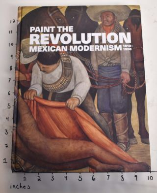Painting the Revolution: Mexican Modernism. 1910-1950. Matthew Affron, Dafne Cruz Porchini, Mark...