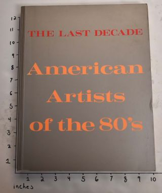 The Last Decade: American Artists of the 80's. Robert Pincus-Witten, Timothy Greenfield-Sanders