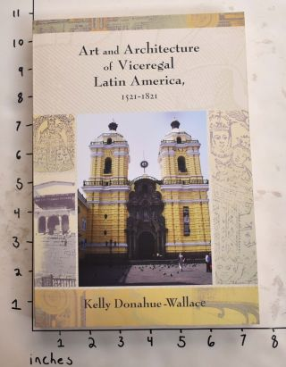 Art and Architecture of Viceregal Latin American, 1521-1821. Kelly Donahue-Wallace.