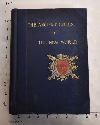The Ancient Cities of the New World, Being Voyages and Explorations in Mexico and Central America...
