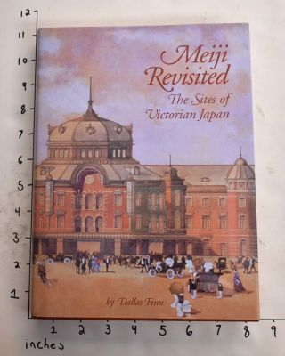 Meiji Revisited: The Sites of Victorian Japan. Dallas Finn