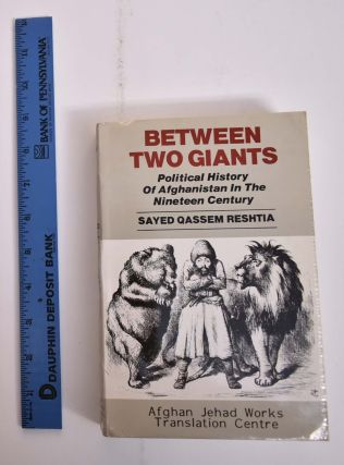 Between Two Giants: Political History of Afghanistan in the Nineteen Century. Sayed Qassem Reshtia