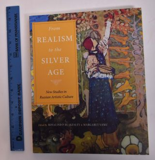From Realism to the Silver Age: New Studies in Russian Artistic Culture. Rosalind P. Blakesley,...