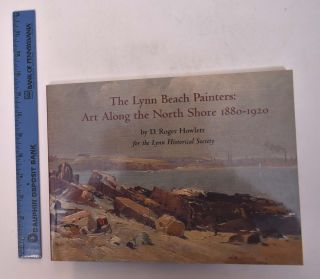 The Lynn Beach Painters: Art Along the North Shore, 1880-1920. D. Roger Howlett