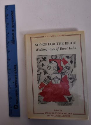 Songs for the Bride: Wedding Rites of Rural India. William G. Archer, Barbara Stoler Miller,...