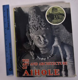 The Art and Architecture of Aihole: A Study of Early Chalukyan Art Through Temple Architecture...