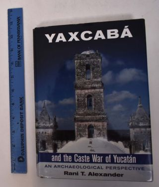 Yaxcaba and the Caste War of the Yucatan: An Archaeological Perspective. Rani T. Alexander