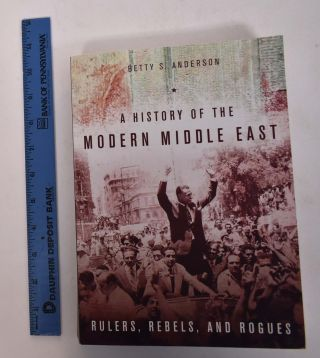 A History of the Modern Middle East: Rulers, Rebels, and Rogues. Betty S. Anderson