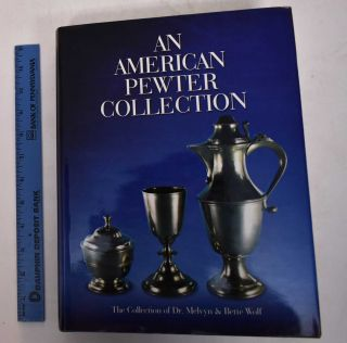 An American pewter collection : the collection of Dr. Melvyn & Bette Wolf. Bette Wolf, Mervyn,...