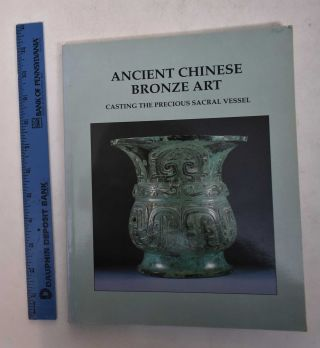 Ancient Chinese Bronze Art: Casting the Precious Sacral Vessel. W. Thomas Chase
