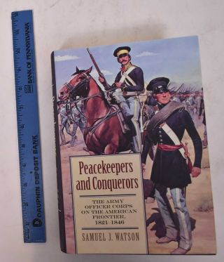 Peacekeepers and Conquerors: The Army Officer Corps on the American Frontier, 1821-1846. Samuel...