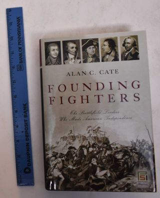 Founding Fighters: The Battlefield Leaders Who Made American Independence. Alan C. Cate