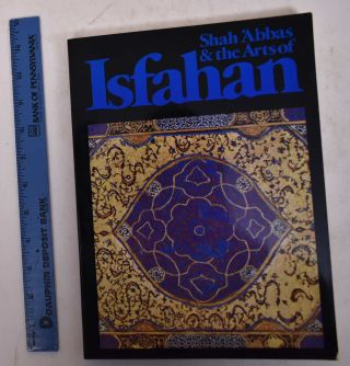Shah 'Abbas & the Arts of Isfahan. Anthony Welch