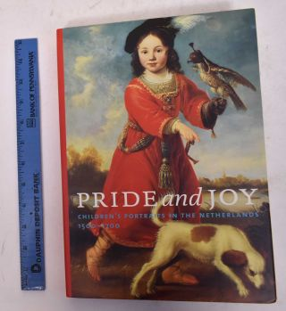 Pride and Joy: Children's Portraits in the Netherlands, 1500-1700. Jan Baptist Bedaux, Rudi Ekkart