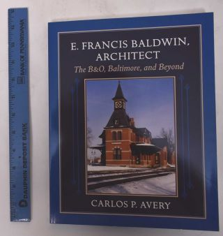 E. Francis Baldwin, Architect: The B&O, Baltimore, and Beyond. Carlos P. Avery