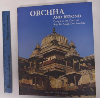 Orchha and Beyond: Design at the Court of Raja Bir Singh Dev Bundela. Edward Leland Rothfarb