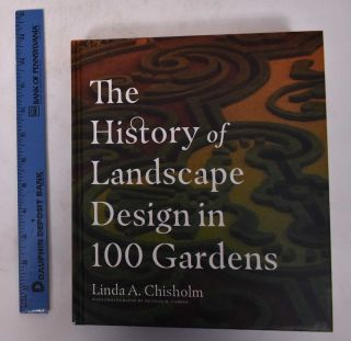 The History of Landscape Design in 100 Gardens. Linda A. Chisholm