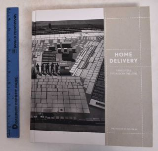 Home Delivery: Fabricating for the Modern Dwelling. Barry Bergdoll, Peter Christensen, Ron...