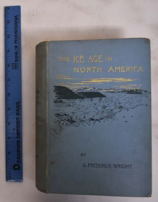 The Ice Age in North America and its Bearings Upon the Antiquity of Man. G. Frederick Wright