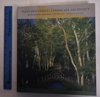 Fletcher Steele, Landscape Architect: An Account of the Gardenmaker's Life, 1885-1971. Robin S....