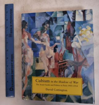 Cubism in the Shadow of War: The Avant-Garde and Politics in Paris, 1905-1914. David Cottington